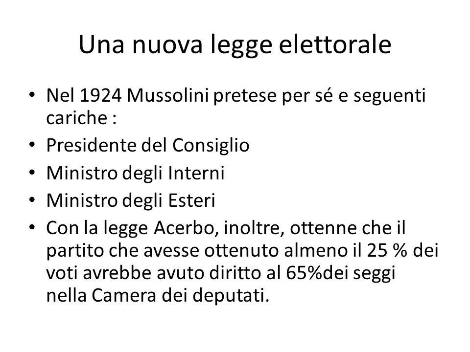 Una nuova legge elettorale Nel 1924 Mussolini pretese per sé e seguenti cariche : Presidente del Consiglio Ministro degli Interni Ministro degli Esteri Con la legge Acerbo, inoltre, ottenne che il partito che avesse ottenuto almeno il 25 % dei voti avrebbe avuto diritto al 65%dei seggi nella Camera dei deputati.