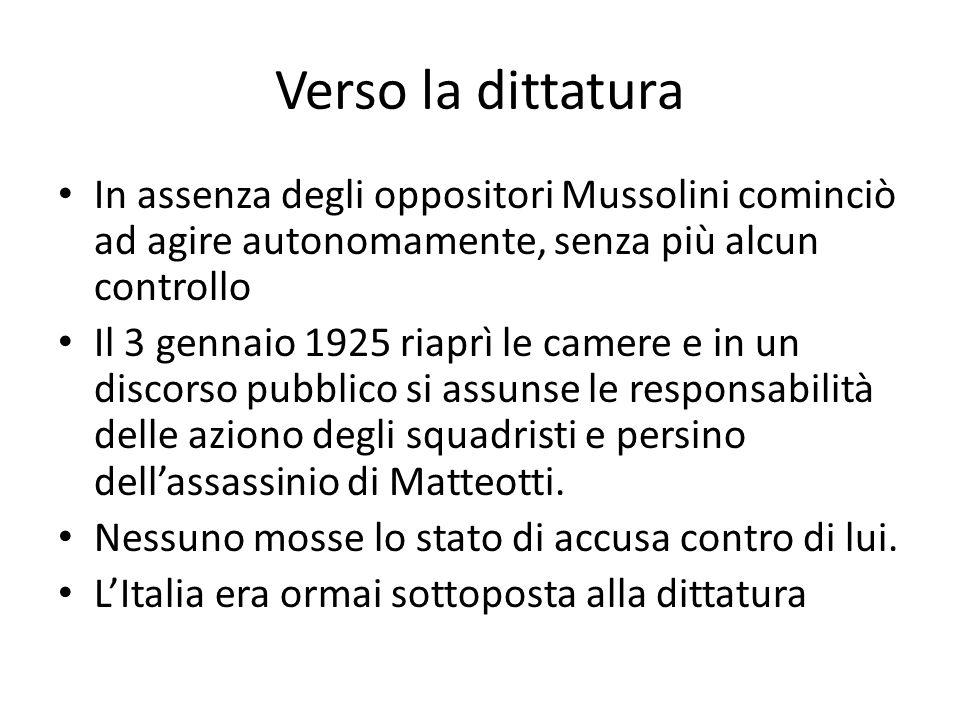 Verso la dittatura In assenza degli oppositori Mussolini cominciò ad agire autonomamente, senza più alcun controllo Il 3 gennaio 1925 riaprì le camere e in un discorso pubblico si assunse le responsabilità delle aziono degli squadristi e persino dell'assassinio di Matteotti.