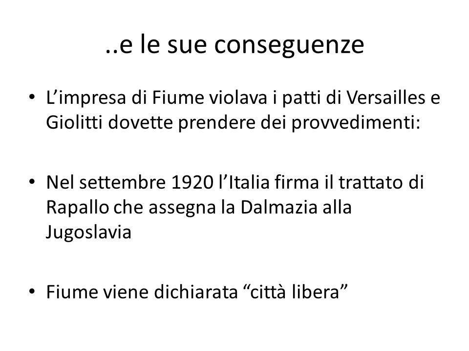 ..e le sue conseguenze L'impresa di Fiume violava i patti di Versailles e Giolitti dovette prendere dei provvedimenti: Nel settembre 1920 l'Italia firma il trattato di Rapallo che assegna la Dalmazia alla Jugoslavia Fiume viene dichiarata città libera