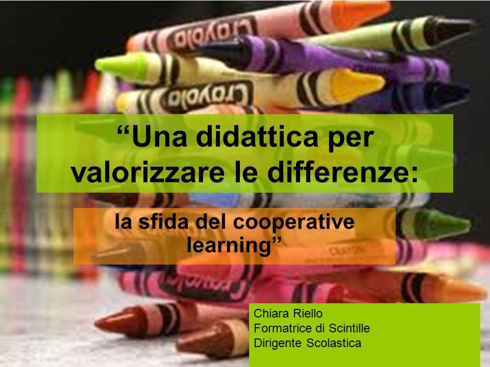 Una didattica per valorizzare le differenze: la sfida del cooperative learning Chiara Riello Formatrice di Scintille Dirigente Scolastica