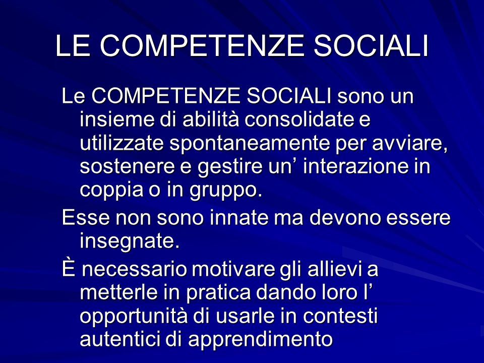 LE COMPETENZE SOCIALI Le COMPETENZE SOCIALI sono un insieme di abilità consolidate e utilizzate spontaneamente per avviare, sostenere e gestire un' interazione in coppia o in gruppo.