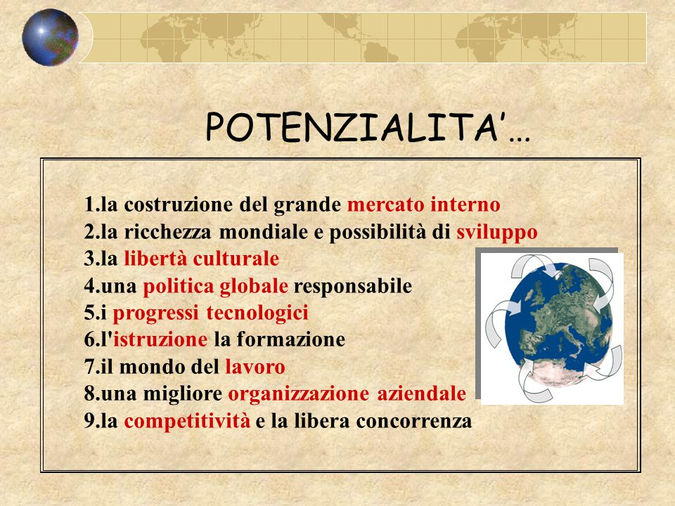 POTENZIALITA'… 1.la costruzione del grande mercato interno 2.la ricchezza mondiale e possibilità di sviluppo 3.la libertà culturale 4.una politica globale responsabile 5.i progressi tecnologici 6.l istruzione la formazione 7.il mondo del lavoro 8.una migliore organizzazione aziendale 9.la competitività e la libera concorrenza
