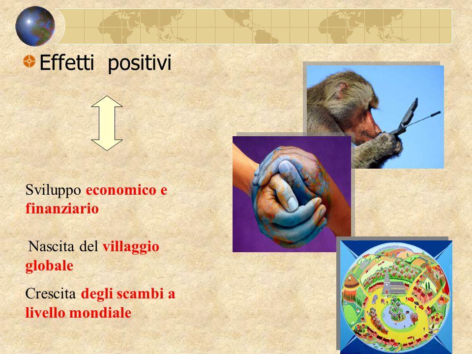 Effetti positivi Sviluppo economico e finanziario Nascita del villaggio globale Crescita degli scambi a livello mondiale