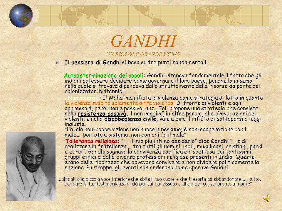 GANDHI UN PICCOLO GRANDE UOMO Il pensiero di Gandhi si basa su tre punti fondamentali: Autodeterminazione dei popoli: Gandhi riteneva fondamentale il fatto che gli indiani potessero decidere come governare il loro paese, perché la miseria nella quale si trovava dipendeva dallo sfruttamento delle risorse da parte dei colonizzatori britannici.
