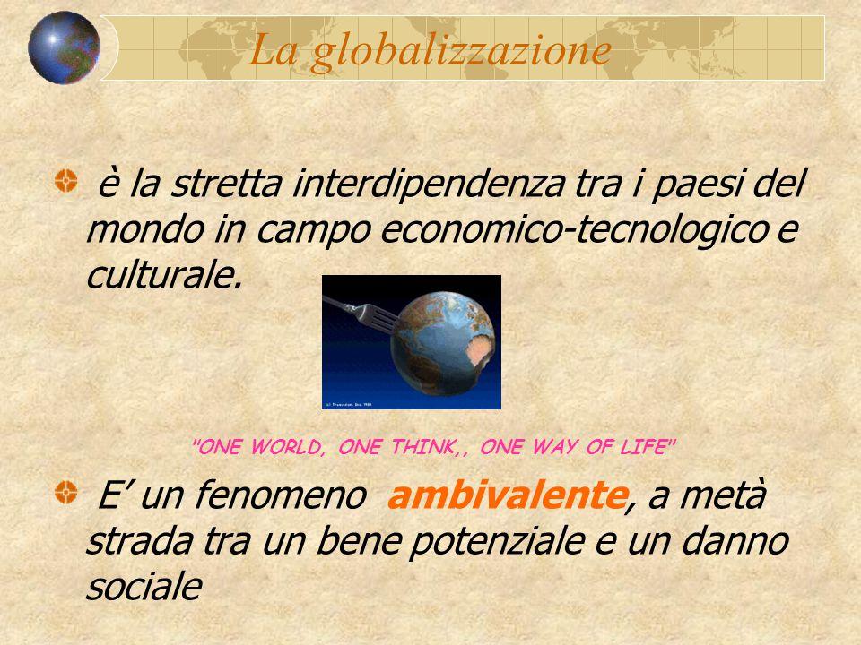 La globalizzazione è la stretta interdipendenza tra i paesi del mondo in campo economico-tecnologico e culturale.