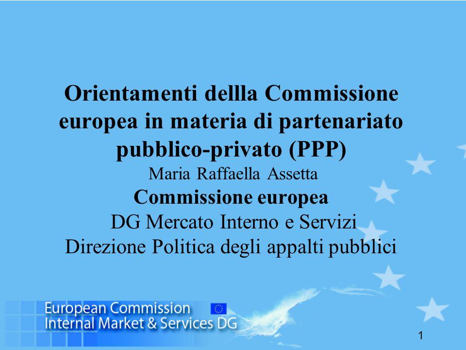 1 Orientamenti dellla Commissione europea in materia di partenariato pubblico-privato (PPP) Maria Raffaella Assetta Commissione europea DG Mercato Interno e Servizi Direzione Politica degli appalti pubblici