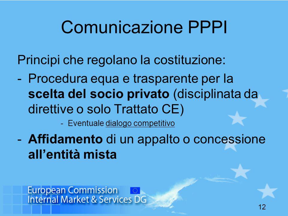 12 Comunicazione PPPI Principi che regolano la costituzione: -Procedura equa e trasparente per la scelta del socio privato (disciplinata da direttive o solo Trattato CE) -Eventuale dialogo competitivo -Affidamento di un appalto o concessione all'entità mista