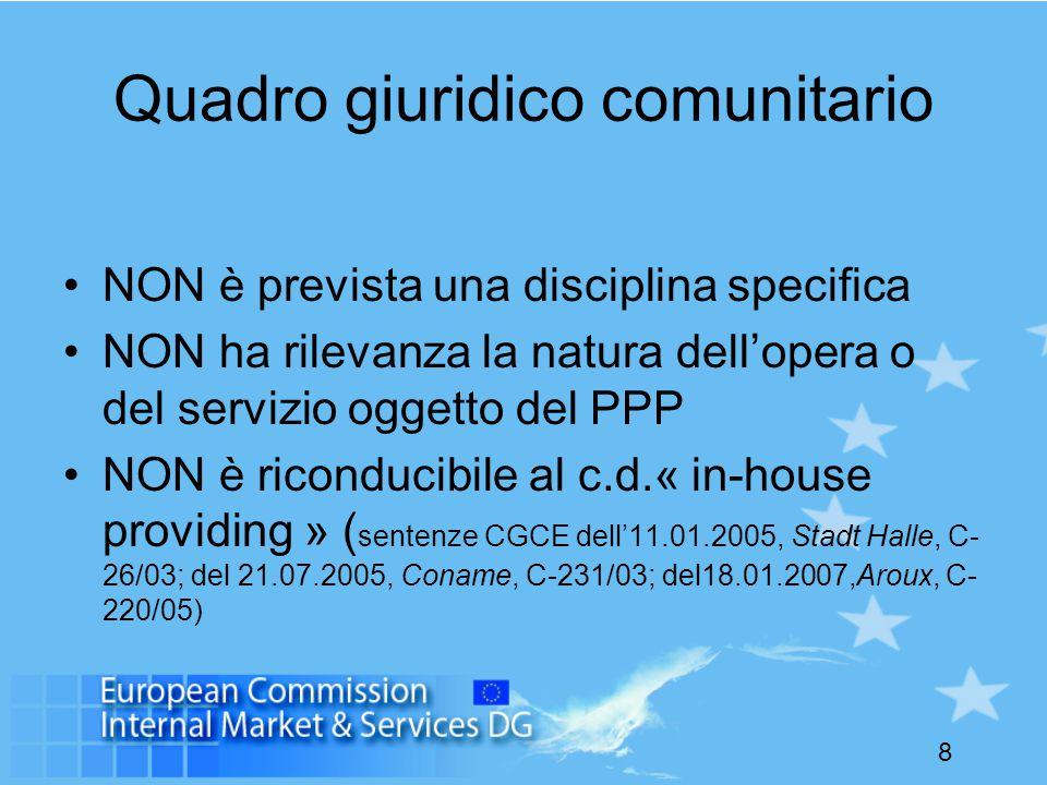 8 Quadro giuridico comunitario NON è prevista una disciplina specifica NON ha rilevanza la natura dell'opera o del servizio oggetto del PPP NON è riconducibile al c.d.« in-house providing » ( sentenze CGCE dell'11.01.2005, Stadt Halle, C- 26/03; del 21.07.2005, Coname, C-231/03; del18.01.2007,Aroux, C- 220/05)