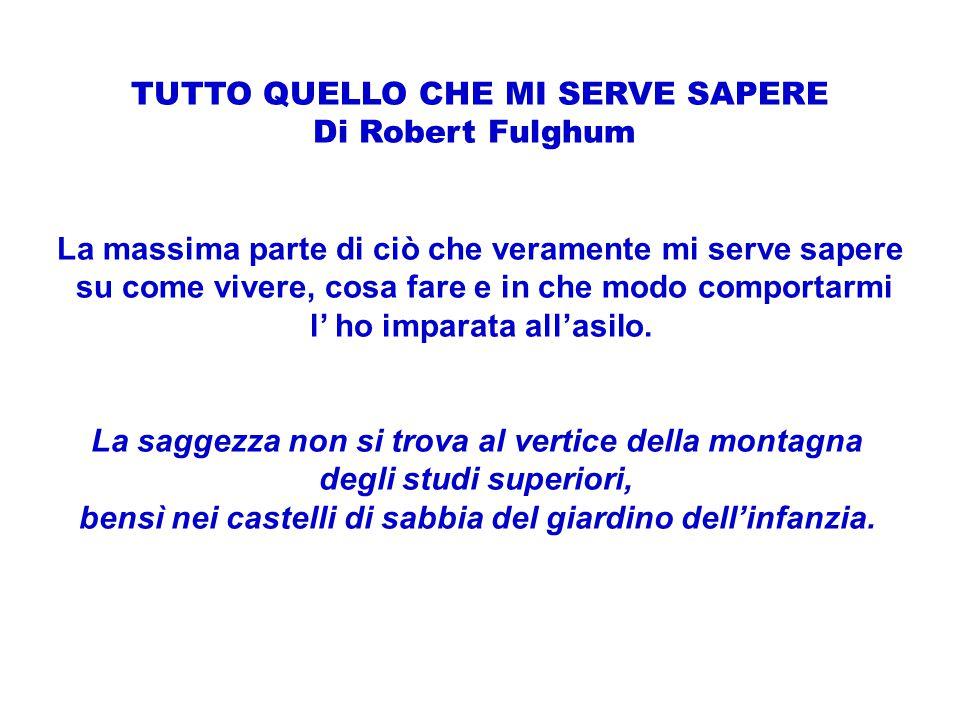 TUTTO QUELLO CHE MI SERVE SAPERE Di Robert Fulghum La massima parte di ciò che veramente mi serve sapere su come vivere, cosa fare e in che modo compo