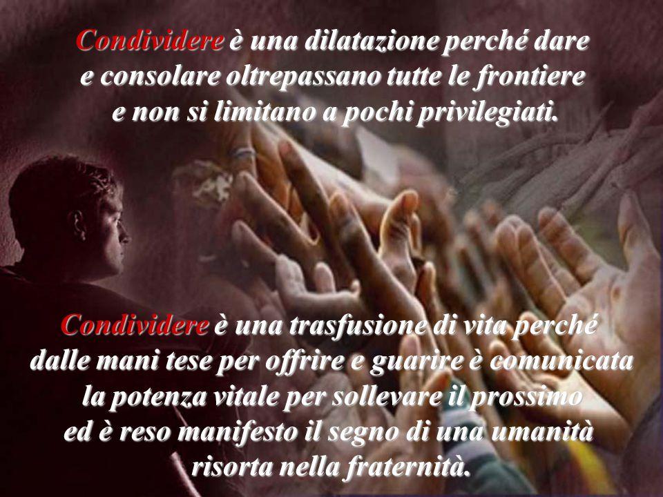 Condividere è una trasfusione di vita perché dalle mani tese per offrire e guarire è comunicata la potenza vitale per sollevare il prossimo la potenza