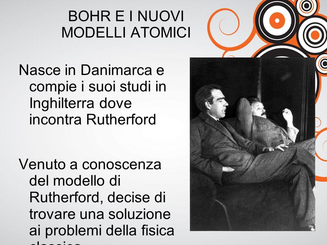 BOHR E I NUOVI MODELLI ATOMICI Nasce in Danimarca e compie i suoi studi in Inghilterra dove incontra Rutherford Venuto a conoscenza del modello di Rutherford, decise di trovare una soluzione ai problemi della fisica classica