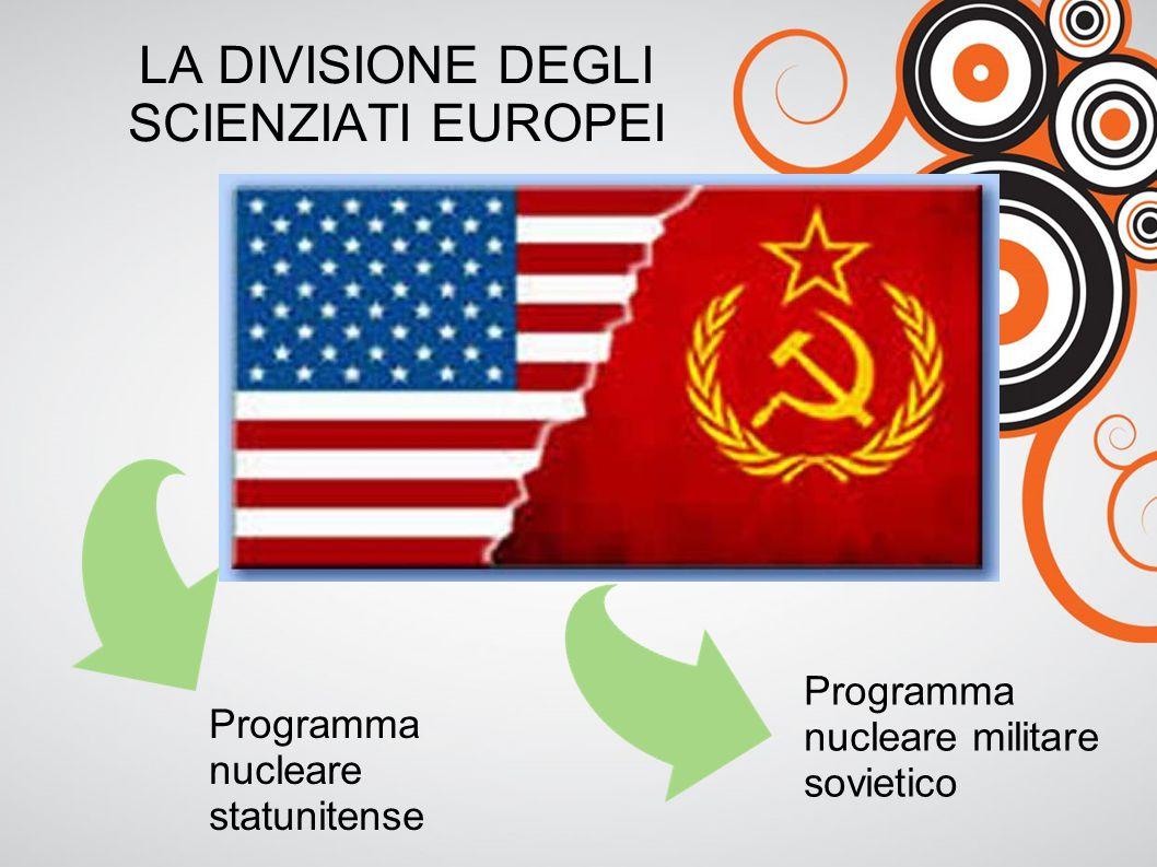LA DIVISIONE DEGLI SCIENZIATI EUROPEI Programma nucleare statunitense Programma nucleare militare sovietico