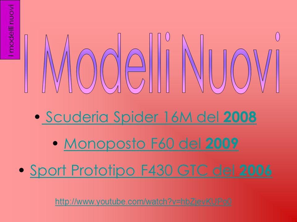 I modelli nuovi Scuderia Spider 16M del 2008 Monoposto F60 del 2009 Sport Prototipo F430 GTC del 2006 http://www.youtube.com/watch v=hbZjevKUPo0
