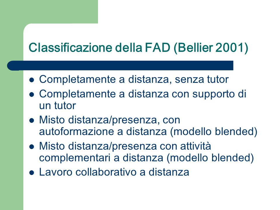 Classificazione della FAD (Bellier 2001) Completamente a distanza, senza tutor Completamente a distanza con supporto di un tutor Misto distanza/presenza, con autoformazione a distanza (modello blended) Misto distanza/presenza con attività complementari a distanza (modello blended) Lavoro collaborativo a distanza