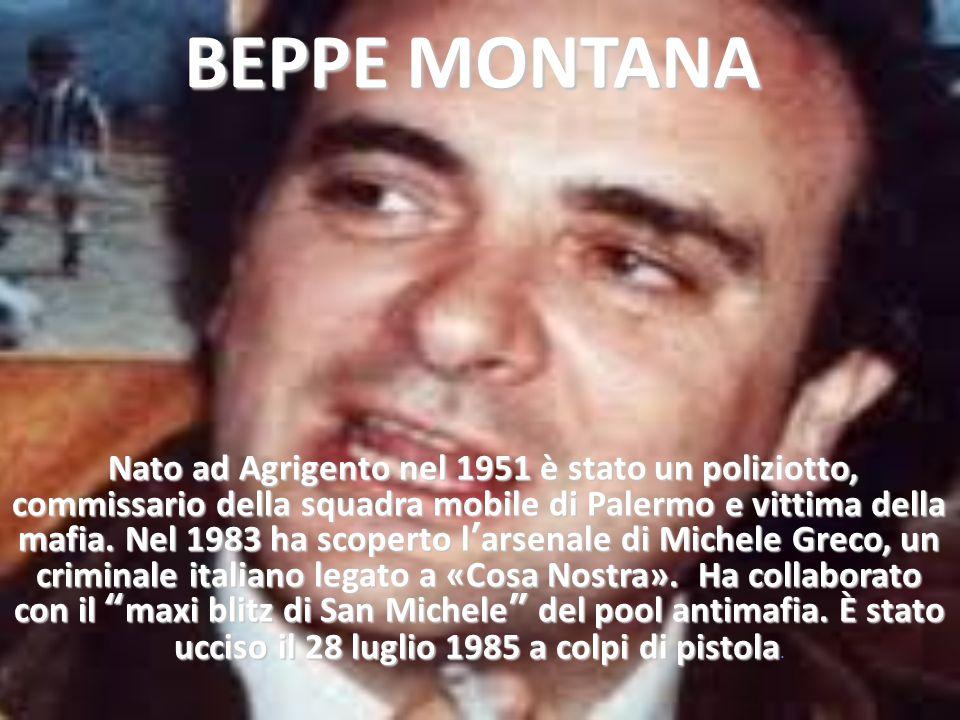 BEPPE MONTANA Nato ad Agrigento nel 1951 è stato un poliziotto, commissario della squadra mobile di Palermo e vittima della mafia. Nel 1983 ha scopert
