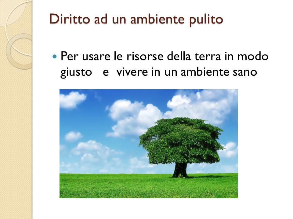 Diritto ad un ambiente pulito Per usare le risorse della terra in modo giusto e vivere in un ambiente sano