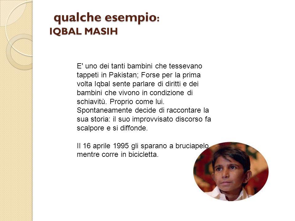 qualche esempio : IQBAL MASIH qualche esempio : IQBAL MASIH E' uno dei tanti bambini che tessevano tappeti in Pakistan; Forse per la prima volta Iqbal