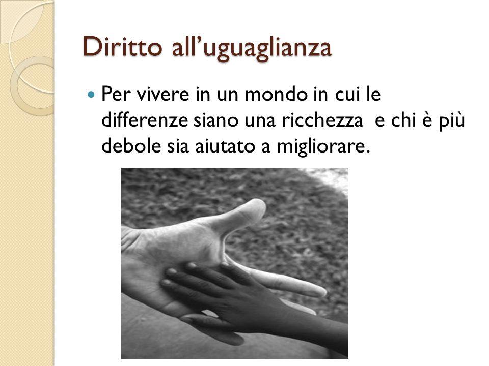 Diritto all'uguaglianza Per vivere in un mondo in cui le differenze siano una ricchezza e chi è più debole sia aiutato a migliorare.