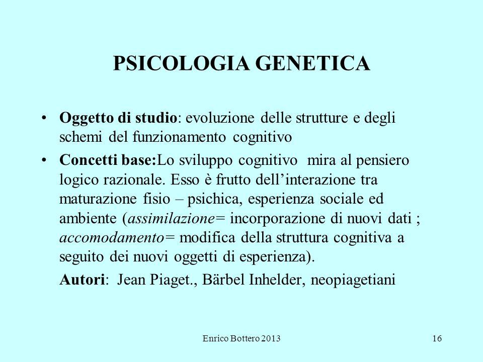 Enrico Bottero 201316 PSICOLOGIA GENETICA Oggetto di studio: evoluzione delle strutture e degli schemi del funzionamento cognitivo Concetti base:Lo sviluppo cognitivo mira al pensiero logico razionale.