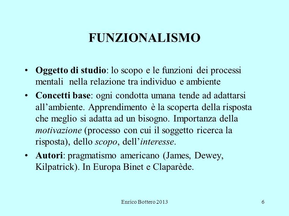 Enrico Bottero 20136 FUNZIONALISMO Oggetto di studio: lo scopo e le funzioni dei processi mentali nella relazione tra individuo e ambiente Concetti base: ogni condotta umana tende ad adattarsi all'ambiente.