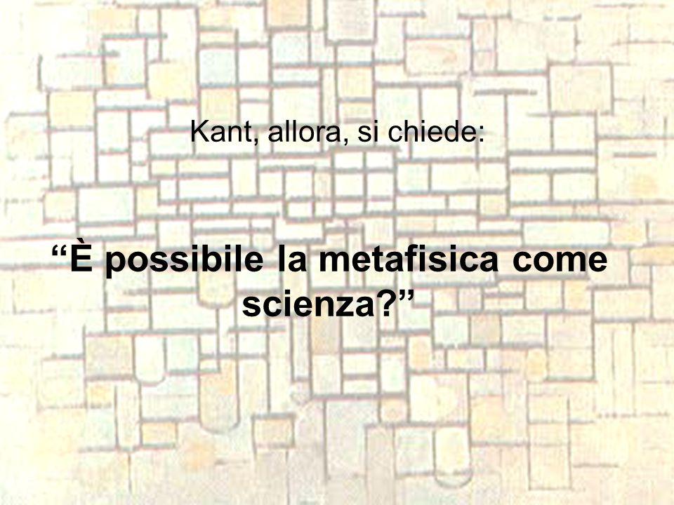 """Kant, allora, si chiede: """"È possibile la metafisica come scienza?"""""""