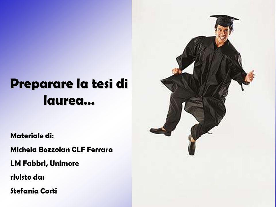 1 Preparare la tesi di laurea… Materiale di: Michela Bozzolan CLF Ferrara LM Fabbri, Unimore rivisto da: Stefania Costi