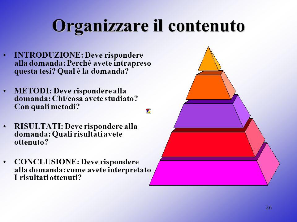 26 Organizzare il contenuto INTRODUZIONE: Deve rispondere alla domanda: Perché avete intrapreso questa tesi? Qual è la domanda? METODI: Deve risponder