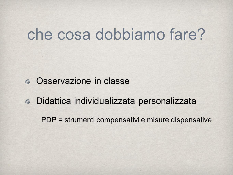 che cosa dobbiamo fare? Osservazione in classe Didattica individualizzata personalizzata PDP = strumenti compensativi e misure dispensative