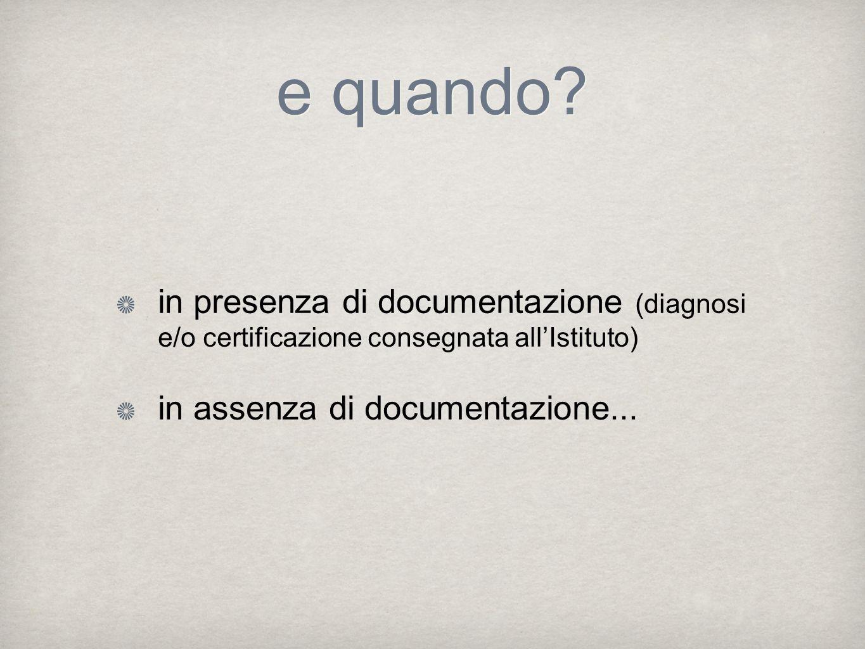 e quando? in presenza di documentazione (diagnosi e/o certificazione consegnata all'Istituto) in assenza di documentazione...