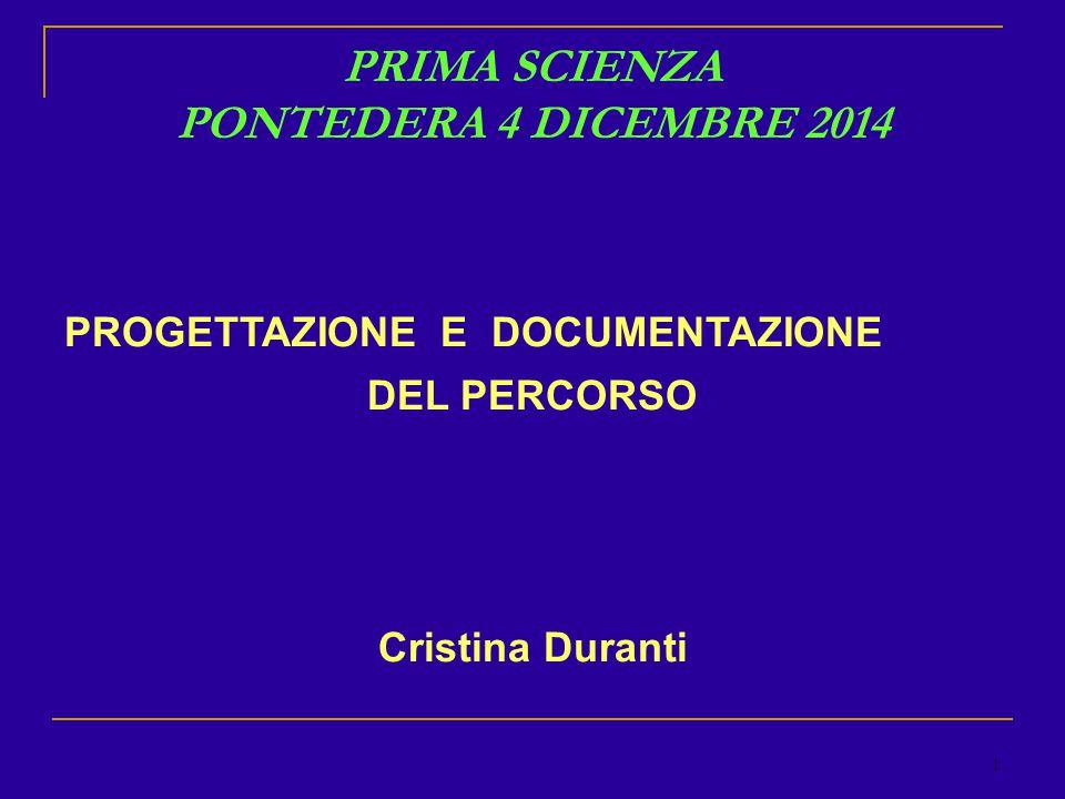 1 PRIMA SCIENZA PONTEDERA 4 DICEMBRE 2014 PROGETTAZIONE E DOCUMENTAZIONE DEL PERCORSO Cristina Duranti