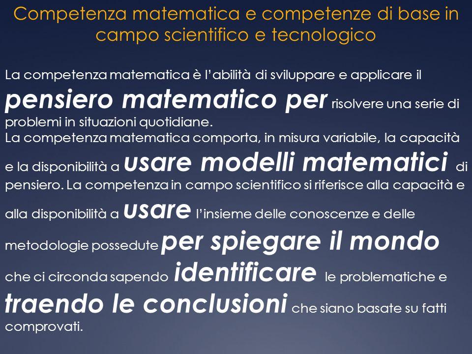 Competenza matematica e competenze di base in campo scientifico e tecnologico La competenza matematica è l'abilità di sviluppare e applicare il pensie