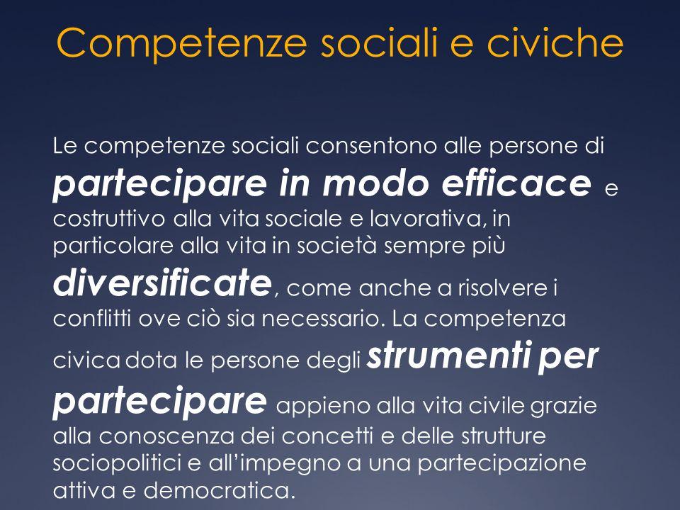 Competenze sociali e civiche Le competenze sociali consentono alle persone di partecipare in modo efficace e costruttivo alla vita sociale e lavorativ