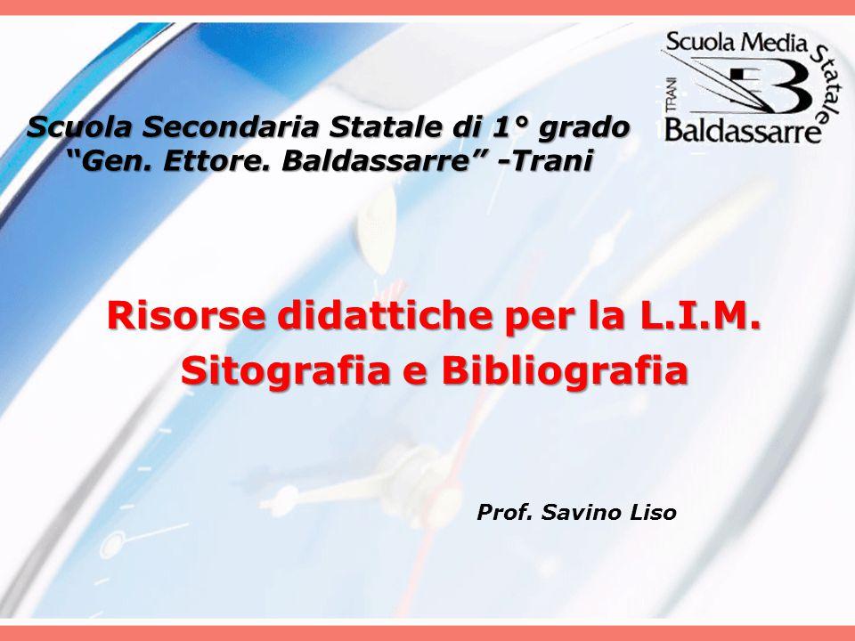 """Scuola Secondaria Statale di 1° grado """"Gen. Ettore. Baldassarre"""" -Trani Risorse didattiche per la L.I.M. Sitografia e Bibliografia Prof. Savino Liso"""