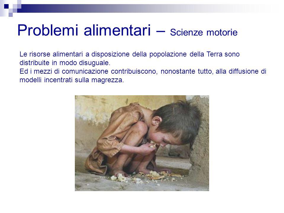 Problemi alimentari – Scienze motorie Le risorse alimentari a disposizione della popolazione della Terra sono distribuite in modo disuguale. Ed i mezz