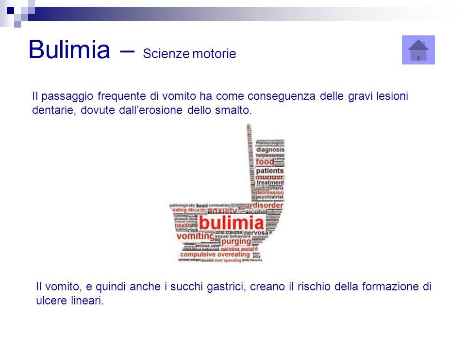 Bulimia – Scienze motorie Il passaggio frequente di vomito ha come conseguenza delle gravi lesioni dentarie, dovute dall'erosione dello smalto. Il vom
