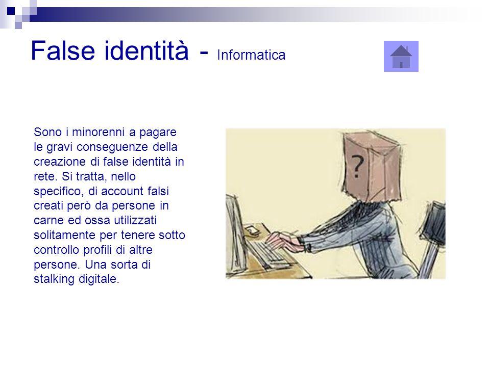 False identità - Informatica Sono i minorenni a pagare le gravi conseguenze della creazione di false identità in rete. Si tratta, nello specifico, di