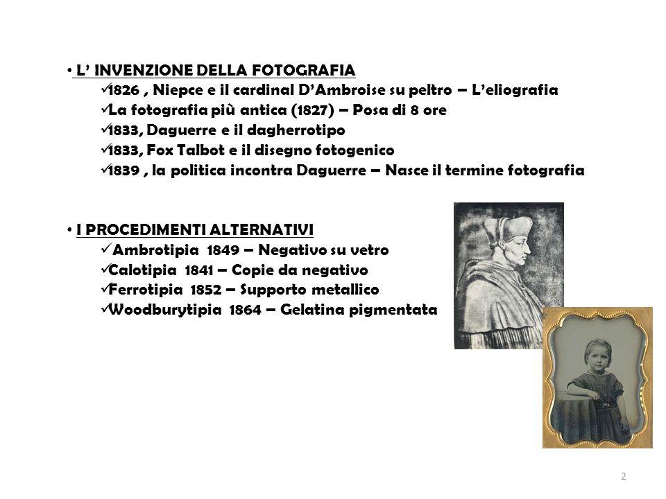 L' INVENZIONE DELLA FOTOGRAFIA 1826, Niepce e il cardinal D'Ambroise su peltro – L'eliografia La fotografia più antica (1827) – Posa di 8 ore 1833, Daguerre e il dagherrotipo 1833, Fox Talbot e il disegno fotogenico 1839, la politica incontra Daguerre – Nasce il termine fotografia I PROCEDIMENTI ALTERNATIVI Ambrotipia 1849 – Negativo su vetro Calotipia 1841 – Copie da negativo Ferrotipia 1852 – Supporto metallico Woodburytipia 1864 – Gelatina pigmentata 2