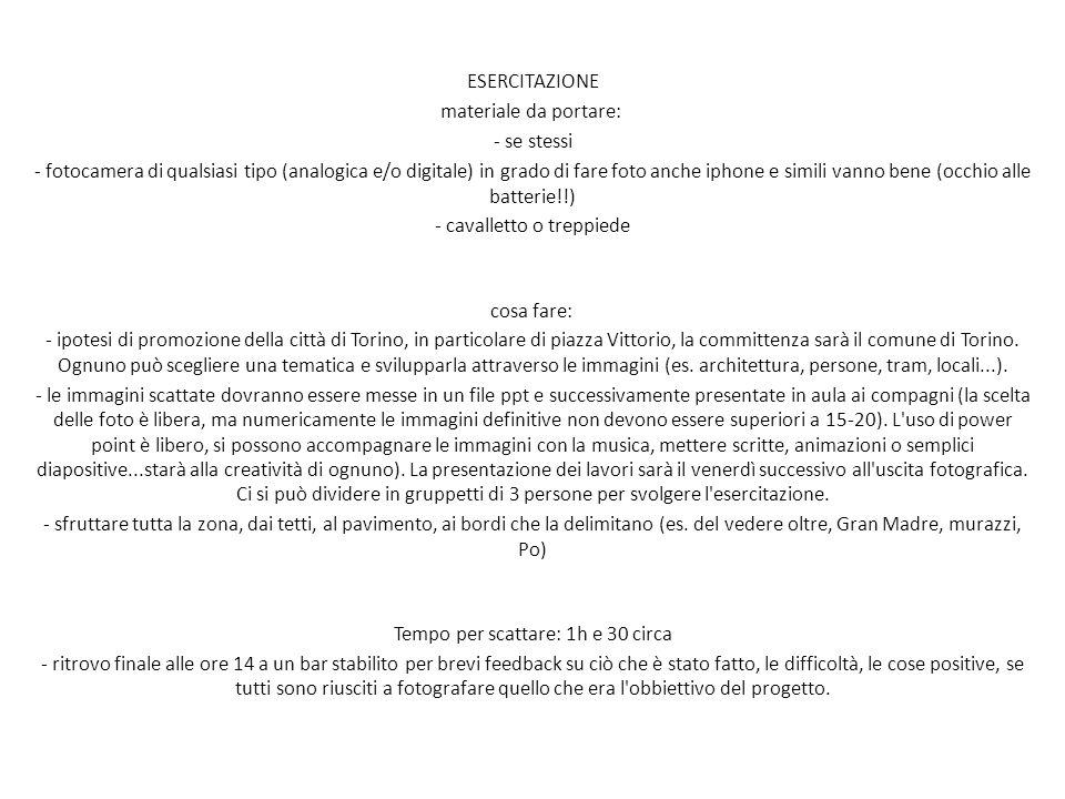 ESERCITAZIONE materiale da portare: - se stessi - fotocamera di qualsiasi tipo (analogica e/o digitale) in grado di fare foto anche iphone e simili vanno bene (occhio alle batterie!!) - cavalletto o treppiede cosa fare: - ipotesi di promozione della città di Torino, in particolare di piazza Vittorio, la committenza sarà il comune di Torino.
