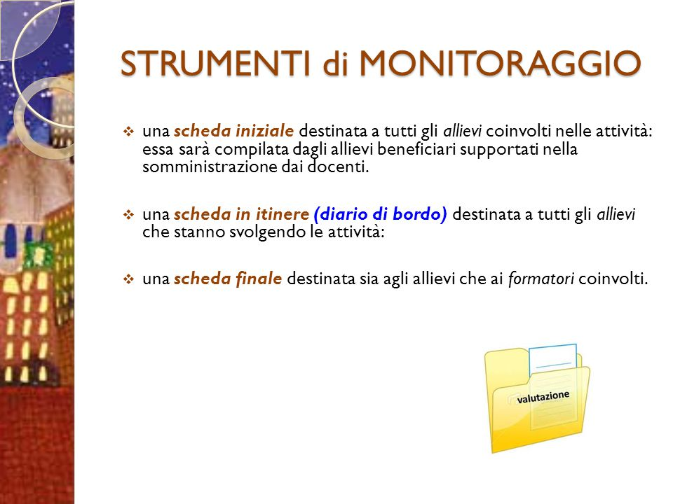 STRUMENTI di MONITORAGGIO  una scheda iniziale destinata a tutti gli allievi coinvolti nelle attività: essa sarà compilata dagli allievi beneficiari