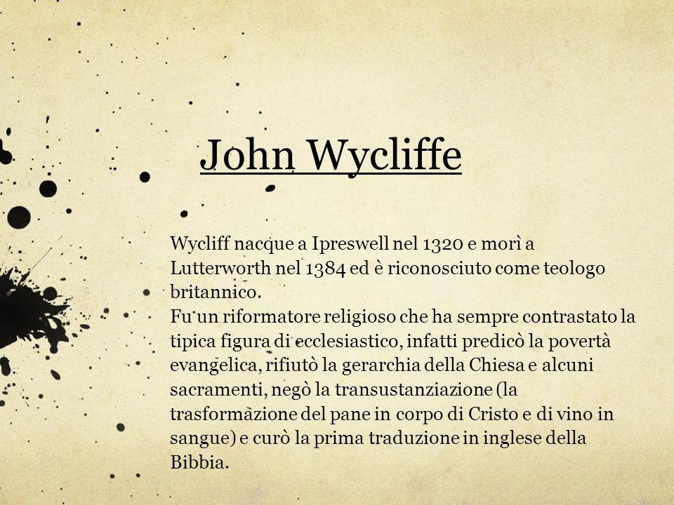 John Wycliffe Wycliff nacque a Ipreswell nel 1320 e morì a Lutterworth nel 1384 ed è riconosciuto come teologo britannico. Fu un riformatore religioso