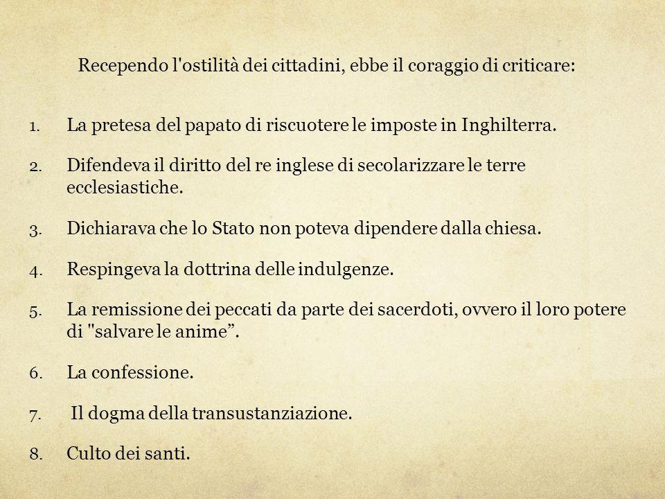 Recependo l'ostilità dei cittadini, ebbe il coraggio di criticare: 1. La pretesa del papato di riscuotere le imposte in Inghilterra. 2. Difendeva il d