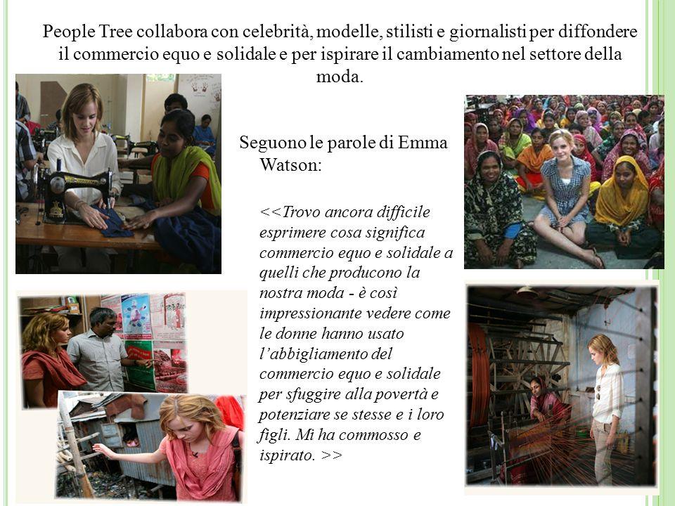 Seguono le parole di Emma Watson: > People Tree collabora con celebrità, modelle, stilisti e giornalisti per diffondere il commercio equo e solidale e per ispirare il cambiamento nel settore della moda.