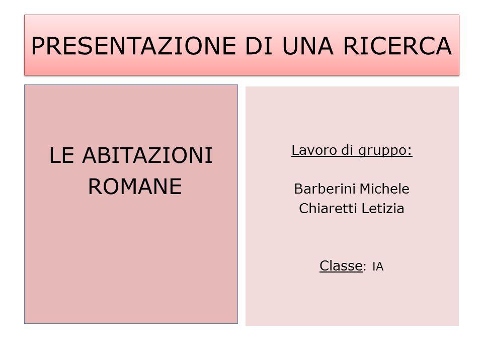 PRESENTAZIONE DI UNA RICERCA LE ABITAZIONI ROMANE Lavoro di gruppo: Barberini Michele Chiaretti Letizia Classe : IA