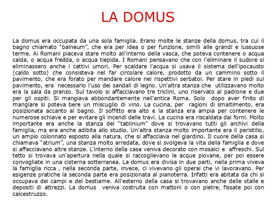 """LA DOMUS La domus era occupata da una sola famiglia. Erano molte le stanze della domus, tra cui il bagno chiamato """"balneum"""", che era per idea o per fu"""