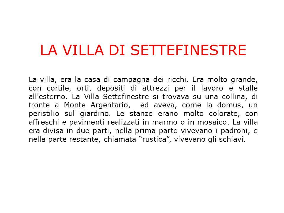LA VILLA DI SETTEFINESTRE La villa, era la casa di campagna dei ricchi. Era molto grande, con cortile, orti, depositi di attrezzi per il lavoro e stal
