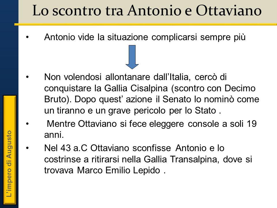 L'impero di Augusto Lo scontro tra Antonio e Ottaviano Antonio vide la situazione complicarsi sempre più Non volendosi allontanare dall'Italia, cercò di conquistare la Gallia Cisalpina (scontro con Decimo Bruto).