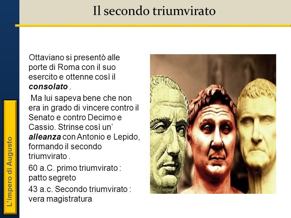 L'impero di Augusto Il secondo triumvirato Ottaviano si presentò alle porte di Roma con il suo esercito e ottenne così il consolato.