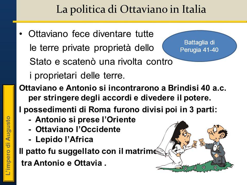 L'impero di Augusto La politica di Ottaviano in Italia Ottaviano fece diventare tutte le terre private proprietà dello Stato e scatenò una rivolta contro i proprietari delle terre.