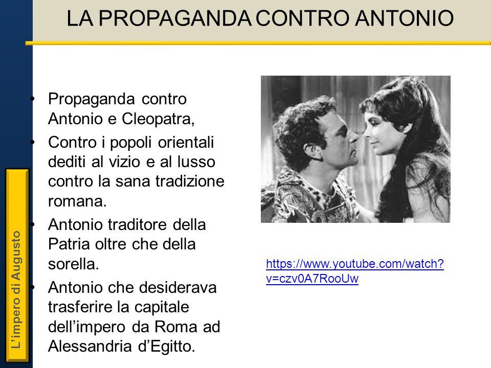 L'impero di Augusto LA PROPAGANDA CONTRO ANTONIO Propaganda contro Antonio e Cleopatra, Contro i popoli orientali dediti al vizio e al lusso contro la sana tradizione romana.