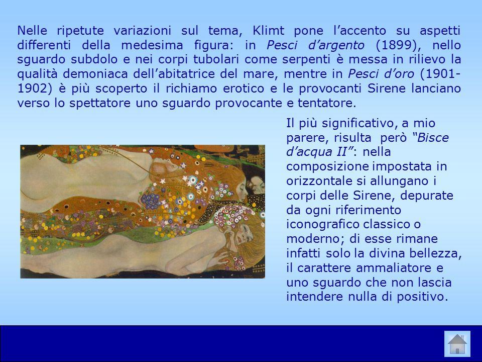 Nelle ripetute variazioni sul tema, Klimt pone l'accento su aspetti differenti della medesima figura: in Pesci d'argento (1899), nello sguardo subdolo e nei corpi tubolari come serpenti è messa in rilievo la qualità demoniaca dell'abitatrice del mare, mentre in Pesci d'oro (1901- 1902) è più scoperto il richiamo erotico e le provocanti Sirene lanciano verso lo spettatore uno sguardo provocante e tentatore.